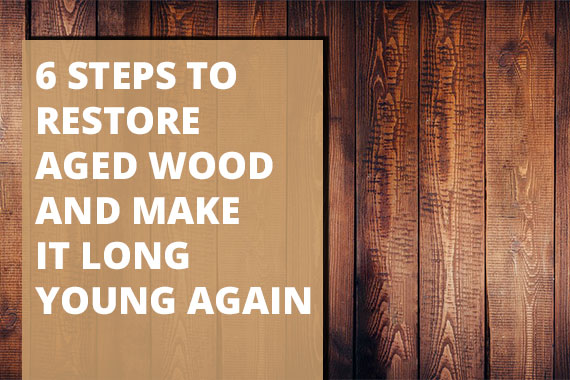 6 Steps to Restore Aged Wood and Make it Long Young Again